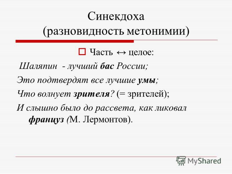 Синекдоха (разновидность метонимии) Ч асть целое: Шаляпин - лучший бас России; Это подтвердят все лучшие умы; Что волнует зрителя? (= зрителей); И слышно было до рассвета, как ликовал француз (М. Лермонтов).