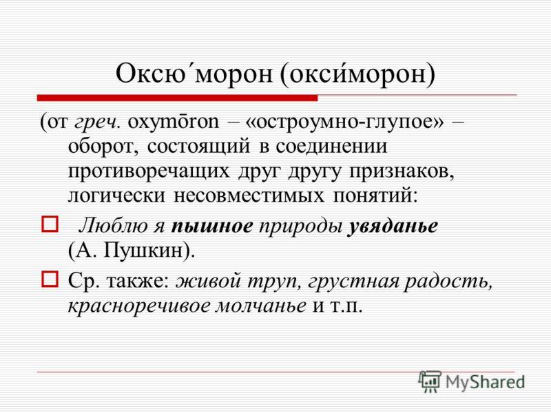 Оксю´морон (оксиморон) (от греч. оxymōron – «остроумно-глупое» – оборот, состоящий в соединении противоречащих друг другу признаков, логически несовместимых понятий: Л юблю я пышное природы увяданье (А. Пушкин). С р. также: живой труп, грустная радос