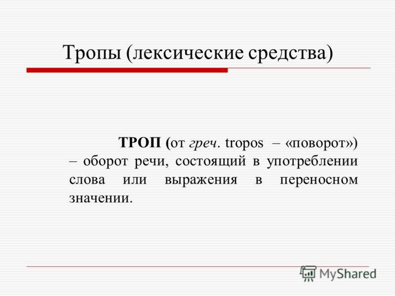 Тропы (лексические средства) ТРОП (от греч. tropos – «поворот») – оборот речи, состоящий в употреблении слова или выражения в переносном значении.