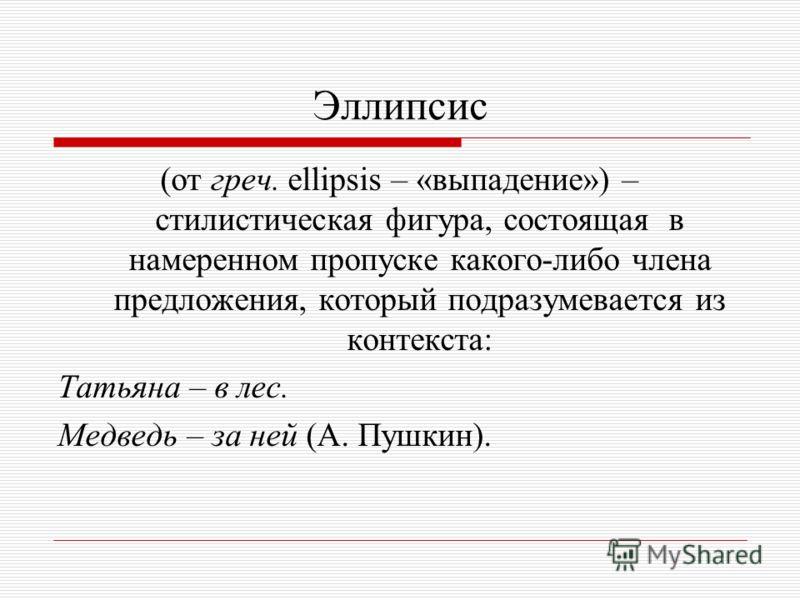 Эллипсис (от греч. ellipsis – «выпадение») – стилистическая фигура, состоящая в намеренном пропуске какого-либо члена предложения, который подразумевается из контекста: Татьяна – в лес. Медведь – за ней (А. Пушкин).