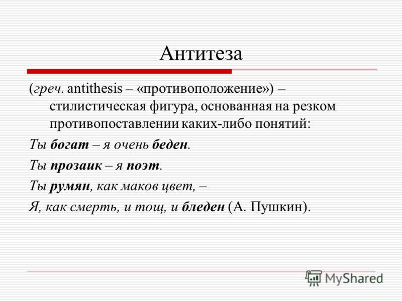 Антитеза (греч. antithesis – «противоположение») – стилистическая фигура, основанная на резком противопоставлении каких-либо понятий: Ты богат – я очень беден. Ты прозаик – я поэт. Ты румян, как маков цвет, – Я, как смерть, и тощ, и бледен (А. Пушкин