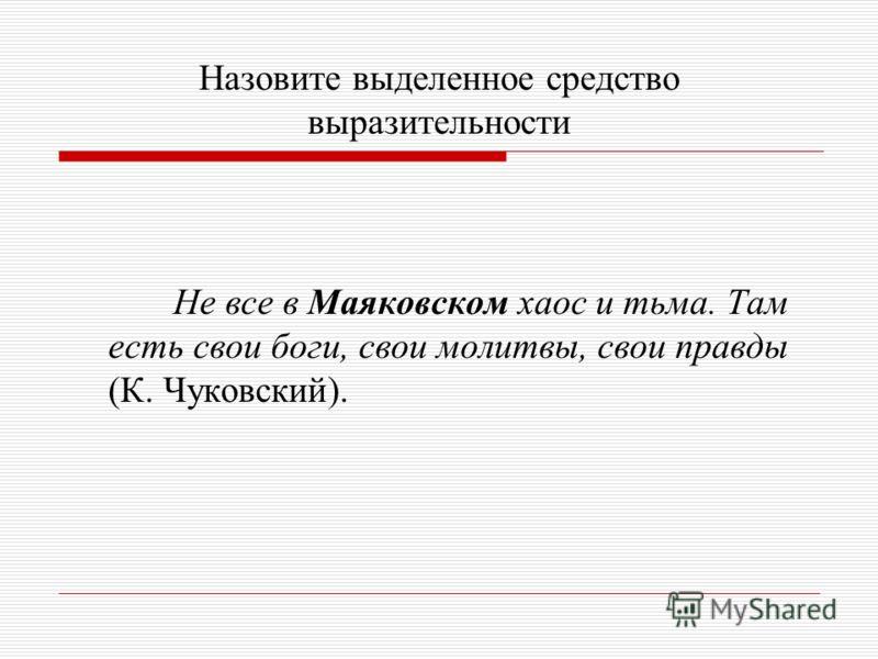 Назовите выделенное средство выразительности Не все в Маяковском хаос и тьма. Там есть свои боги, свои молитвы, свои правды (К. Чуковский).