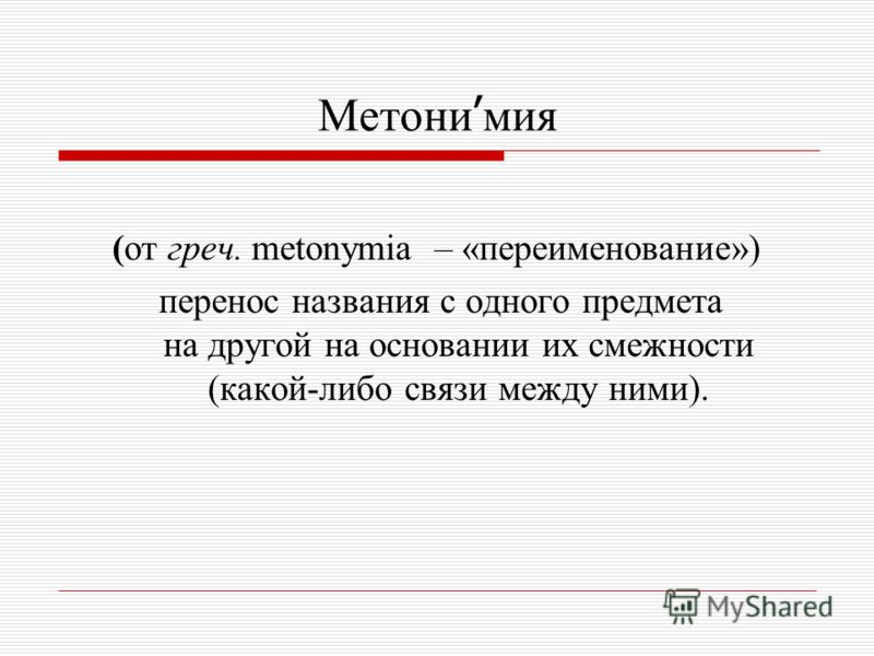 Метони ׳ мия (от греч. metonymia – «переименование») перенос названия с одного предмета на другой на основании их смежности (какой-либо связи между ними).