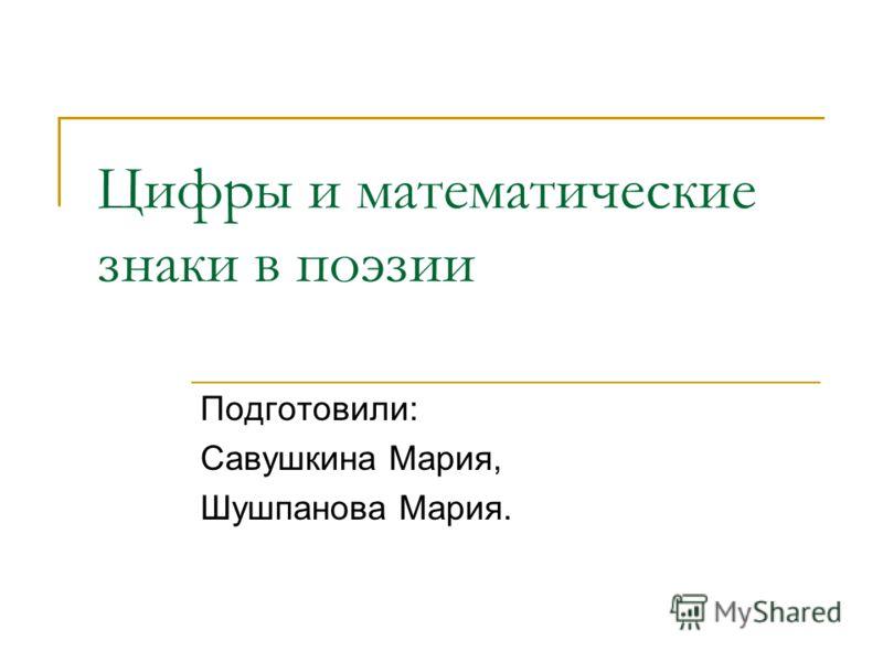 Цифры и математические знаки в поэзии Подготовили: Савушкина Мария, Шушпанова Мария.