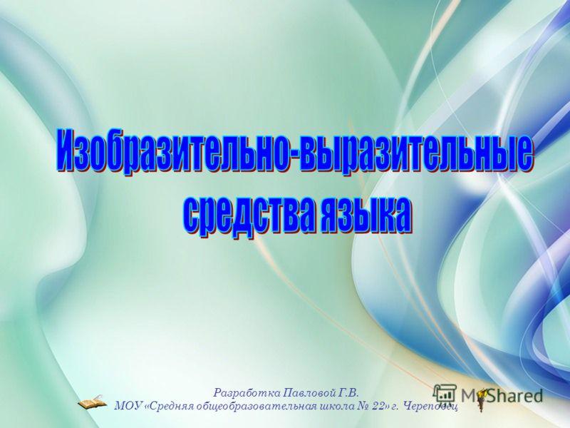 Разработка Павловой Г.В. МОУ «Средняя общеобразовательная школа 22» г. Череповец