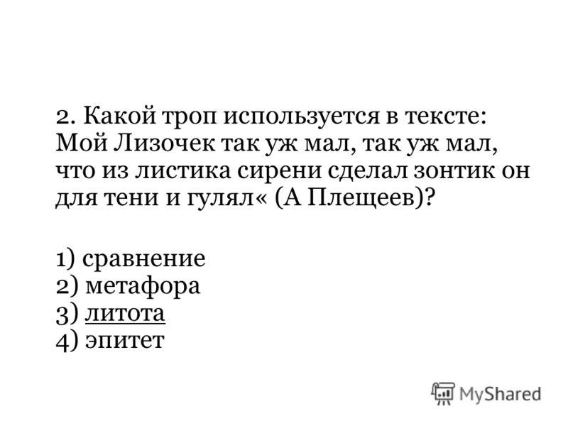 2. Какой троп используется в тексте: Мой Лизочек так уж мал, так уж мал, что из листика сирени сделал зонтик он для тени и гулял« (А Плещеев)? 1) сравнение 2) метафора 3) литота 4) эпитет