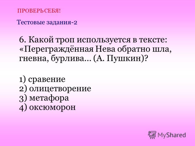 6. Какой троп используется в тексте: «Переграждённая Нева обратно шла, гневна, бурлива... (А. Пушкин)? 1) сравение 2) олицетворение 3) метафора 4) оксюморон ПРОВЕРЬ СЕБЯ! Тестовые задания-2