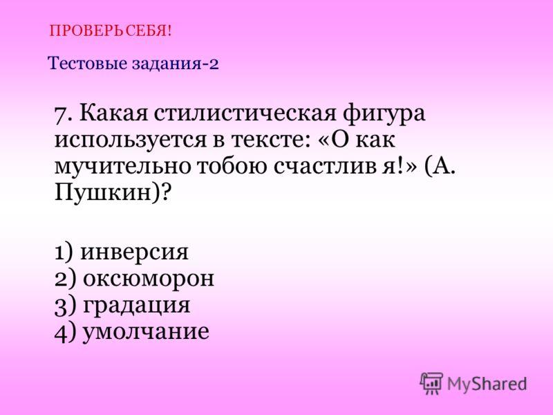 7. Какая стилистическая фигура используется в тексте: «О как мучительно тобою счастлив я!» (А. Пушкин)? 1) инверсия 2) оксюморон 3) градация 4) умолчание ПРОВЕРЬ СЕБЯ! Тестовые задания-2