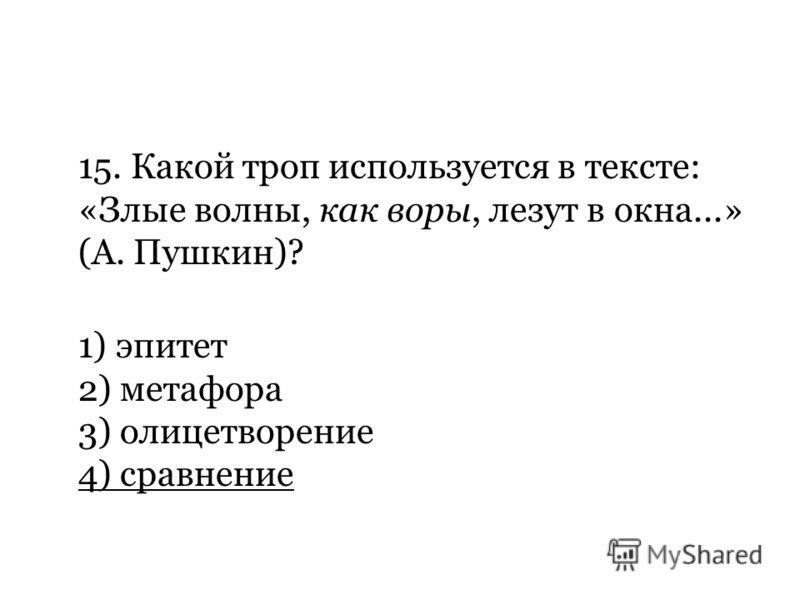 15. Какой троп используется в тексте: «Злые волны, как воры, лезут в окна...» (А. Пушкин)? 1) эпитет 2) метафора 3) олицетворение 4) сравнение