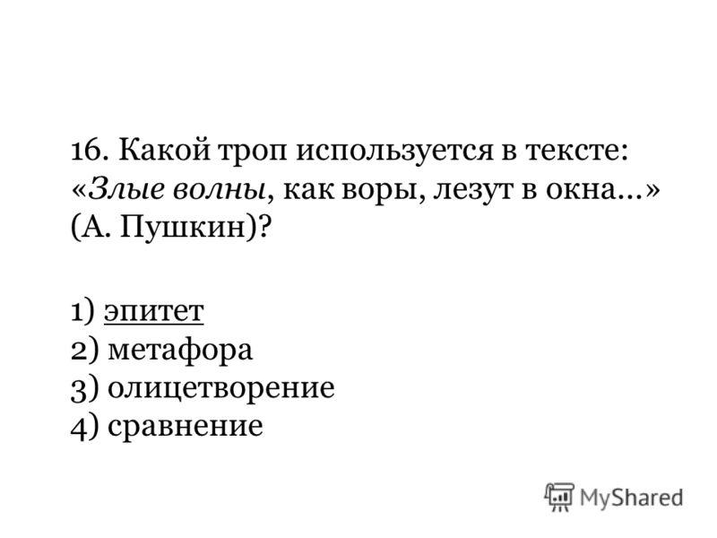 16. Какой троп используется в тексте: «Злые волны, как воры, лезут в окна...» (А. Пушкин)? 1) эпитет 2) метафора 3) олицетворение 4) сравнение