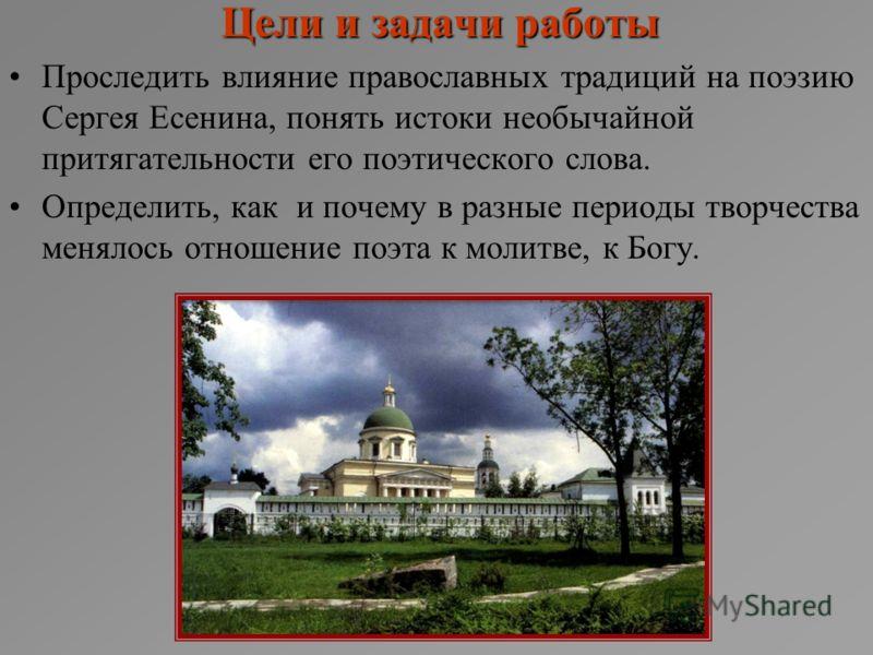 Цели и задачи работы Проследить влияние православных традиций на поэзию Сергея Есенина, понять истоки необычайной притягательности его поэтического слова. Определить, как и почему в разные периоды творчества менялось отношение поэта к молитве, к Богу