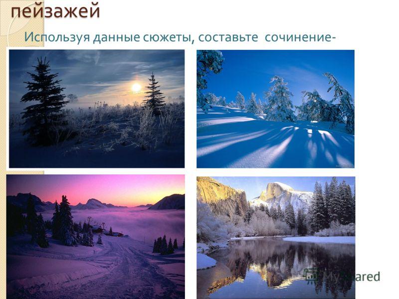 Работа с фотографиями зимних пейзажей Используя данные сюжеты, составьте сочинение - миниатюру.