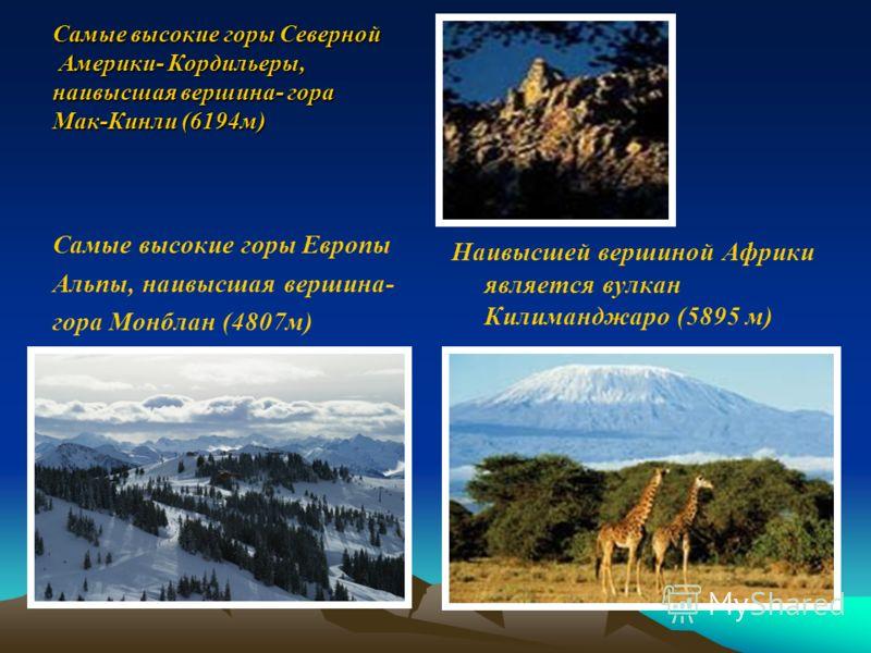 Самые высокие горы Северной Америки- Кордильеры, наивысшая вершина- гора Мак-Кинли (6194м) Самые высокие горы Европы Альпы, наивысшая вершина- гора Монблан (4807м) Наивысшей вершиной Африки является вулкан Килиманджаро (5895 м)