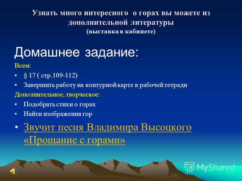 Узнать много интересного о горах вы можете из дополнительной литературы (выставка в кабинете) Домашнее задание: Всем: § 17 ( стр.109-112) Завершить работу на контурной карте в рабочей тетради Дополнительное, творческое: Подобрать стихи о горах Найти