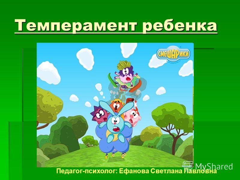Темперамент ребенка Педагог-психолог: Ефанова Светлана Павловна