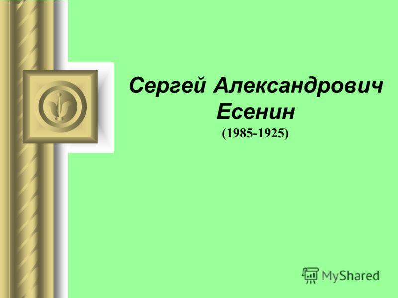 Сергей Александрович Есенин (1985-1925)