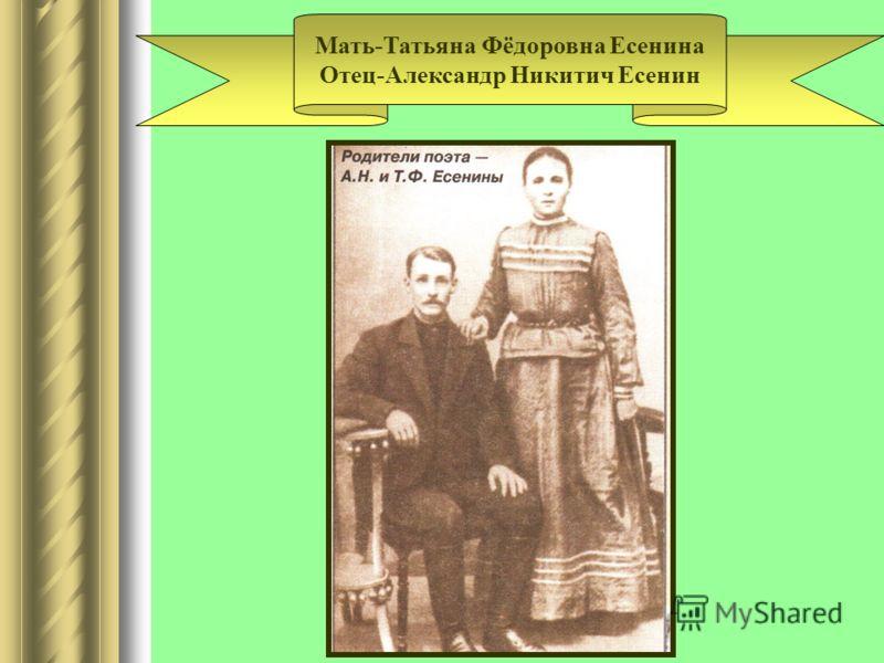 Мать-Татьяна Фёдоровна Есенина Отец-Александр Никитич Есенин