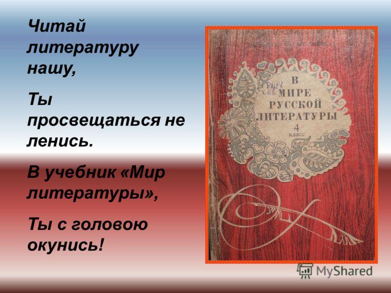 Читай литературу нашу, Ты просвещаться не ленись. В учебник «Мир литературы», Ты с головою окунись!