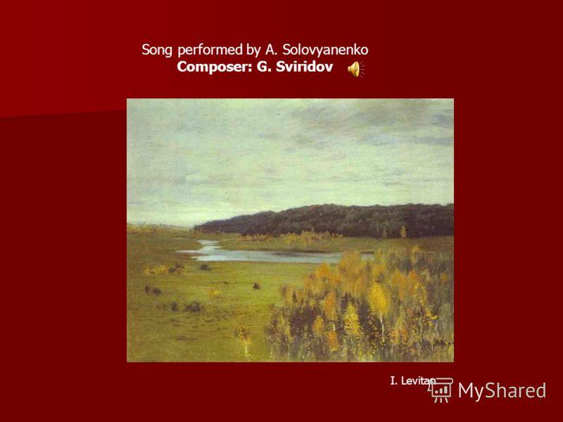 Song performed by A. Solovyanenko Composer: G. Sviridov I. Levitan