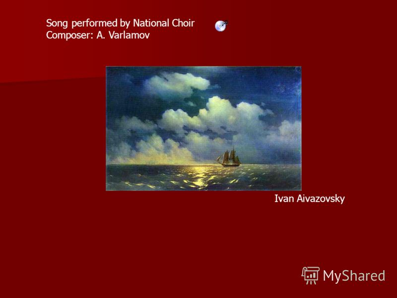 Song performed by National Choir Composer: A. Varlamov Ivan Aivazovsky