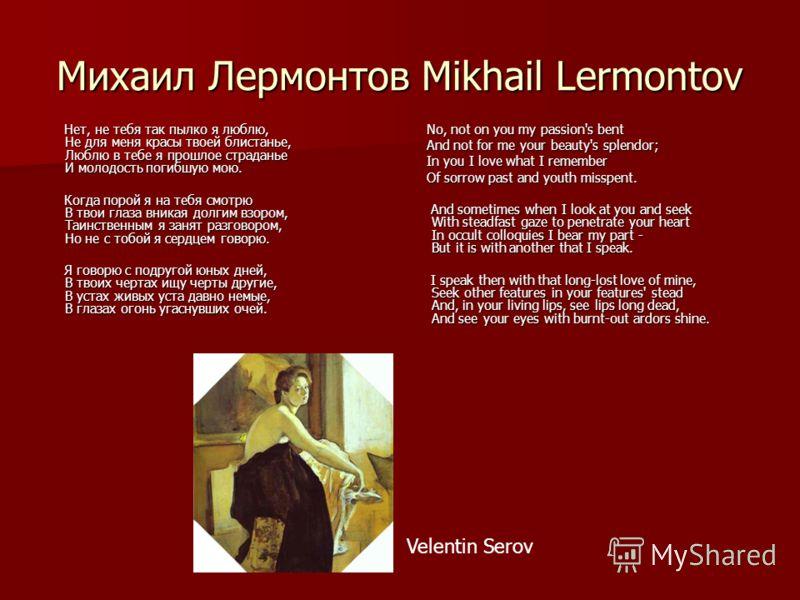 Михаил Лермонтов Mikhail Lermontov Нет, не тебя так пылко я люблю, Не для меня красы твоей блистанье, Люблю в тебе я прошлое страданье И молодость погибшую мою. Нет, не тебя так пылко я люблю, Не для меня красы твоей блистанье, Люблю в тебе я прошлое