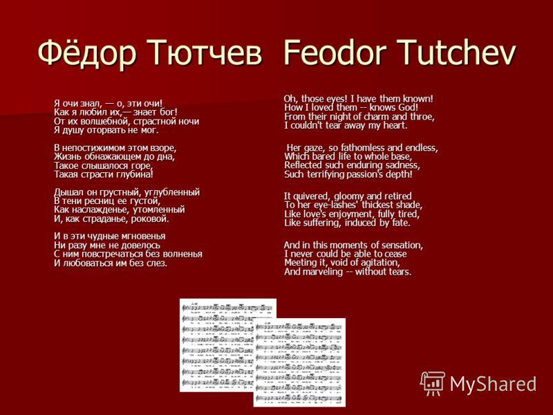 Фёдор Тютчев Feodor Tutchev Я очи знал, о, эти очи! Как я любил их, знает бог! От их волшебной, страстной ночи Я душу оторвать не мог. В непостижимом этом взоре, Жизнь обнажающем до дна, Такое слышалося горе, Такая страсти глубина! Дышал он грустный,