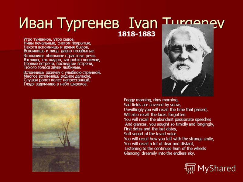 Иван Тургенев Ivan Turgenev Утро туманное, утро седое, Нивы печальные, снегом покрытые, Нехотя вспомнишь и время былое, Вспомнишь и лица, давно позабытые. Утро туманное, утро седое, Нивы печальные, снегом покрытые, Нехотя вспомнишь и время былое, Всп