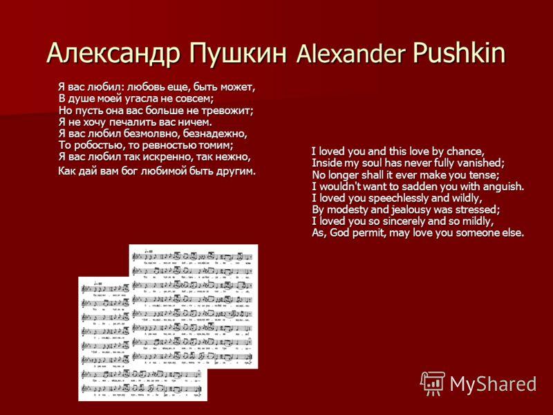 Александр Пушкин Alexander Pushkin Я вас любил: любовь еще, быть может, В душе моей угасла не совсем; Но пусть она вас больше не тревожит; Я не хочу печалить вас ничем. Я вас любил безмолвно, безнадежно, То робостью, то ревностью томим; Я вас любил т