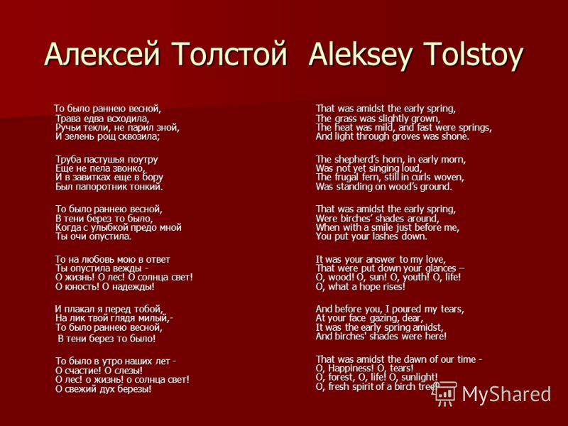 Алексей Толстой Aleksey Tolstoy То было раннею весной, Трава едва всходила, Ручьи текли, не парил зной, И зелень рощ сквозила; То было раннею весной, Трава едва всходила, Ручьи текли, не парил зной, И зелень рощ сквозила; Труба пастушья поутру Еще не