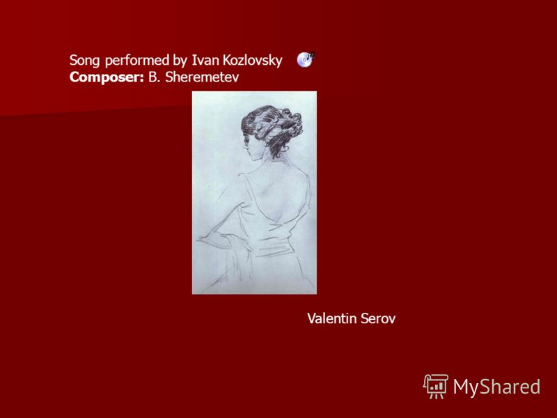 Song performed by Ivan Kozlovsky Composer: B. Sheremetev Valentin Serov