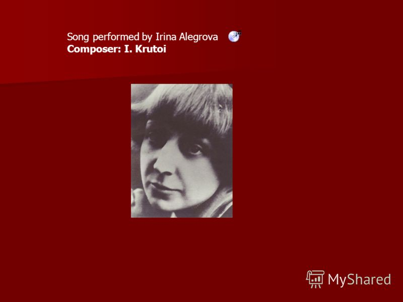 Song performed by Irina Alegrova Composer: I. Krutoi