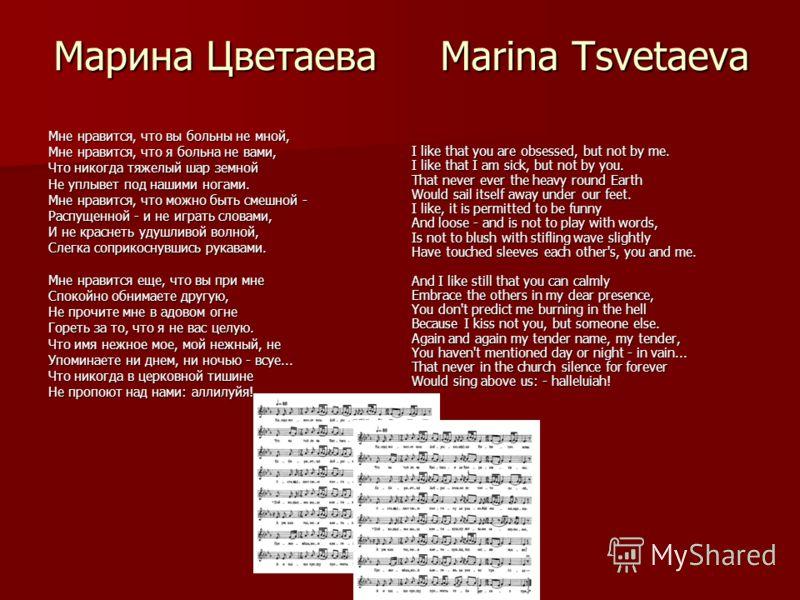 Марина Цветаева Marina Tsvetaeva Мне нравится, что вы больны не мной, Мне нравится, что я больна не вами, Что никогда тяжелый шар земной Не уплывет под нашими ногами. Мне нравится, что можно быть смешной - Распущенной - и не играть словами, И не крас