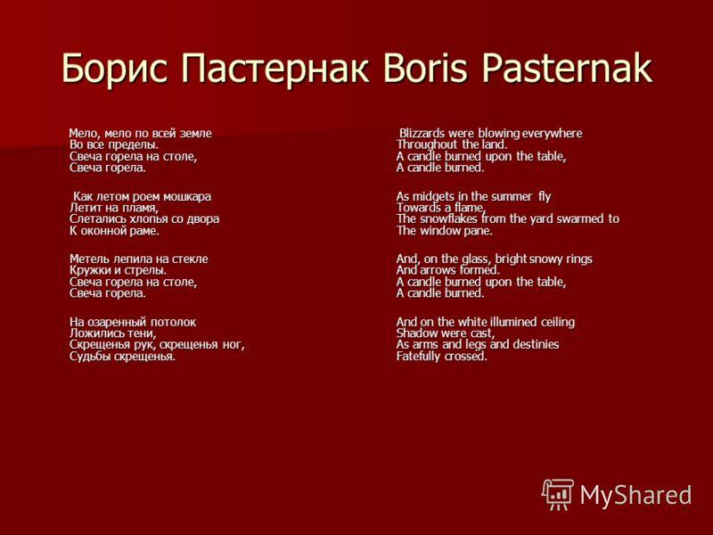 Борис Пастернак Boris Pasternak Мело, мело по всей земле Во все пределы. Свеча горела на столе, Свеча горела. Мело, мело по всей земле Во все пределы. Свеча горела на столе, Свеча горела. Как летом роем мошкара Летит на пламя, Слетались хлопья со дво