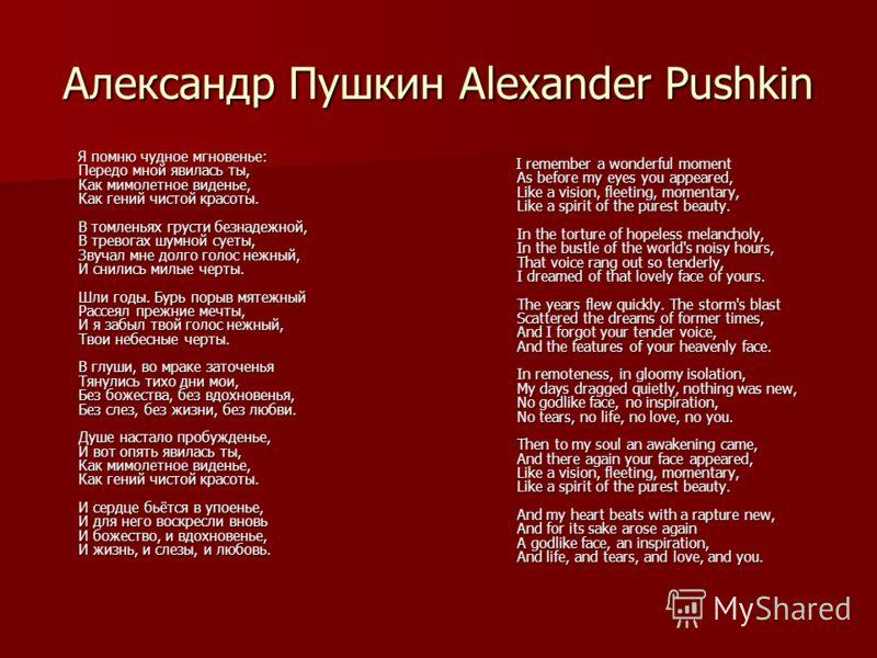 Александр Пушкин Alexander Pushkin Я помню чудное мгновенье: Передо мной явилась ты, Как мимолетное виденье, Как гений чистой красоты. В томленьях грусти безнадежной, В тревогах шумной суеты, Звучал мне долго голос нежный, И снились милые черты. Шли