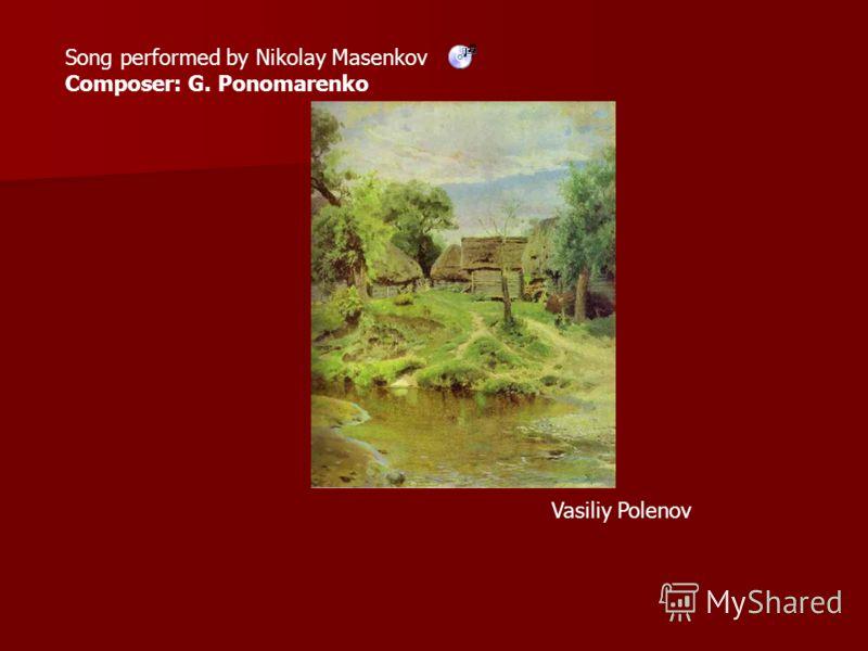 Song performed by Nikolay Masenkov Composer: G. Ponomarenko Vasiliy Polenov