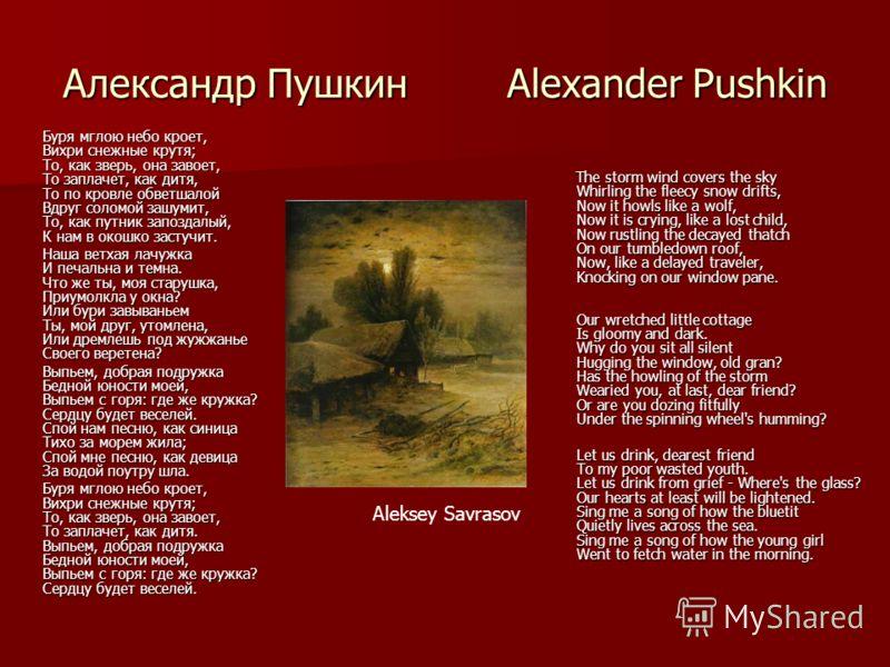 Александр Пушкин Alexander Pushkin Буря мглою небо кроет, Вихри снежные крутя; То, как зверь, она завоет, То заплачет, как дитя, То по кровле обветшалой Вдруг соломой зашумит, То, как путник запоздалый, К нам в окошко застучит. Наша ветхая лачужка И