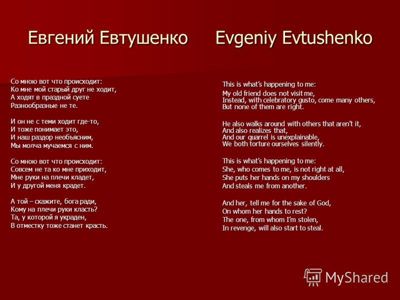 Евгений Евтушенко Evgeniy Evtushenko Со мною вот что происходит: Ко мне мой старый друг не ходит, А ходят в праздной суете Разнообразные не те. И он не с теми ходит где-то, И тоже понимает это, И наш раздор необъясним, Мы молча мучаемся с ним. Со мно