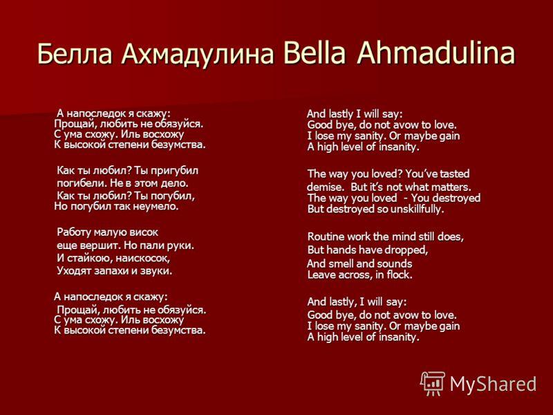 Белла Ахмадулина Bella Ahmadulina А напоследок я скажу: Прощай, любить не обязуйся. С ума схожу. Иль восхожу К высокой степени безумства. А напоследок я скажу: Прощай, любить не обязуйся. С ума схожу. Иль восхожу К высокой степени безумства. Как ты л