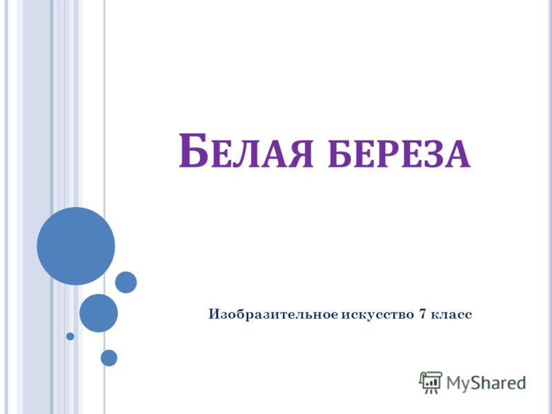 Б ЕЛАЯ БЕРЕЗА Изобразительное искусство 7 класс