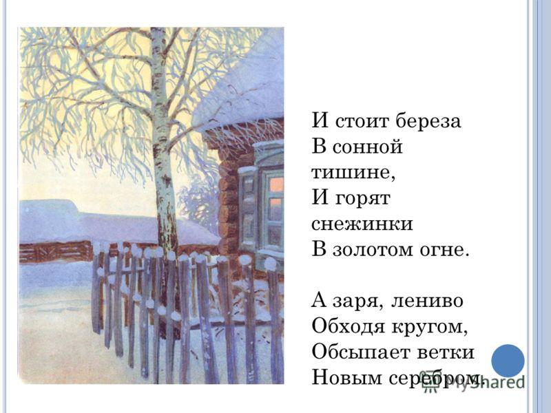 И стоит береза В сонной тишине, И горят снежинки В золотом огне. А заря, лениво Обходя кругом, Обсыпает ветки Новым серебром.