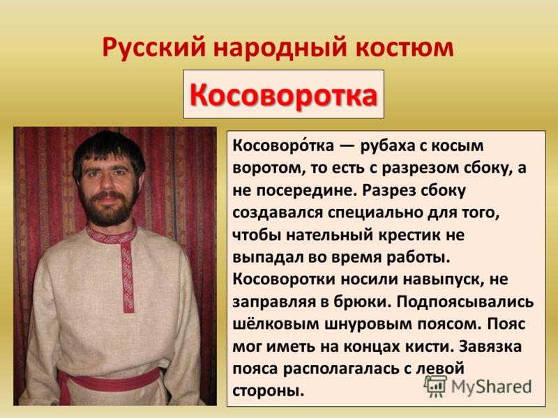Русский народный костюм Косоворотка Косоворо́тка рубаха с косым воротом, то есть с разрезом сбоку, а не посередине. Разрез сбоку создавался специально для того, чтобы нательный крестик не выпадал во время работы. Косоворотки носили навыпуск, не запра