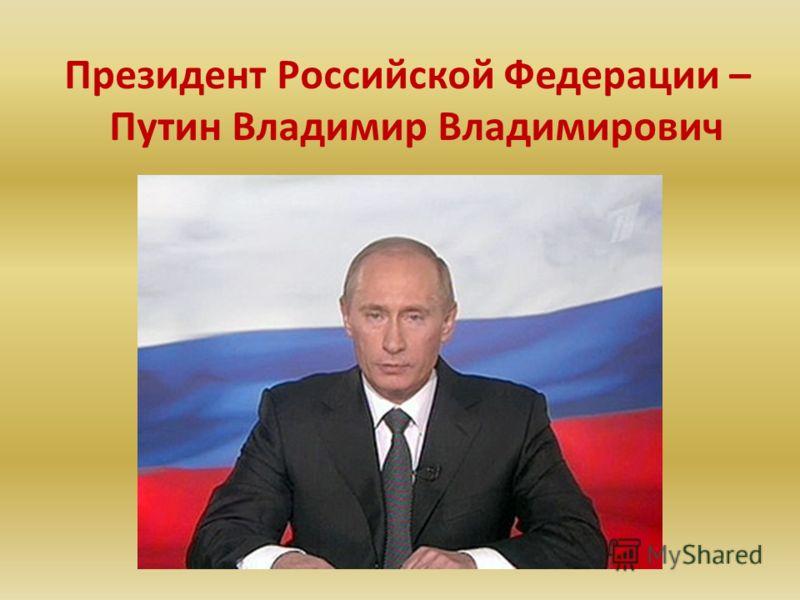 Президент Российской Федерации – Путин Владимир Владимирович