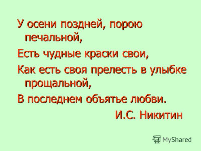 У осени поздней, порою печальной, Есть чудные краски свои, Как есть своя прелесть в улыбке прощальной, В последнем объятье любви. И.С. Никитин И.С. Никитин