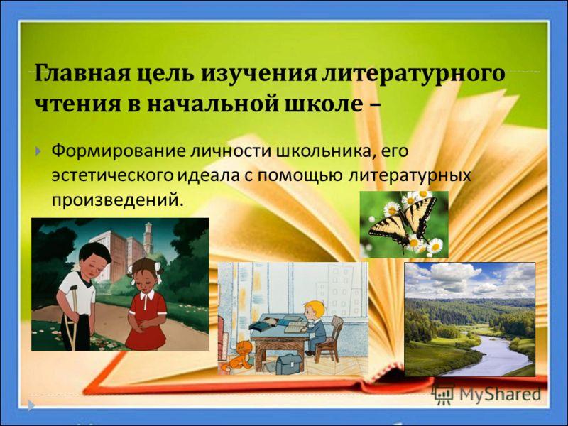 Главная цель изучения литературного чтения в начальной школе – Формирование личности школьника, его эстетического идеала с помощью литературных произведений.