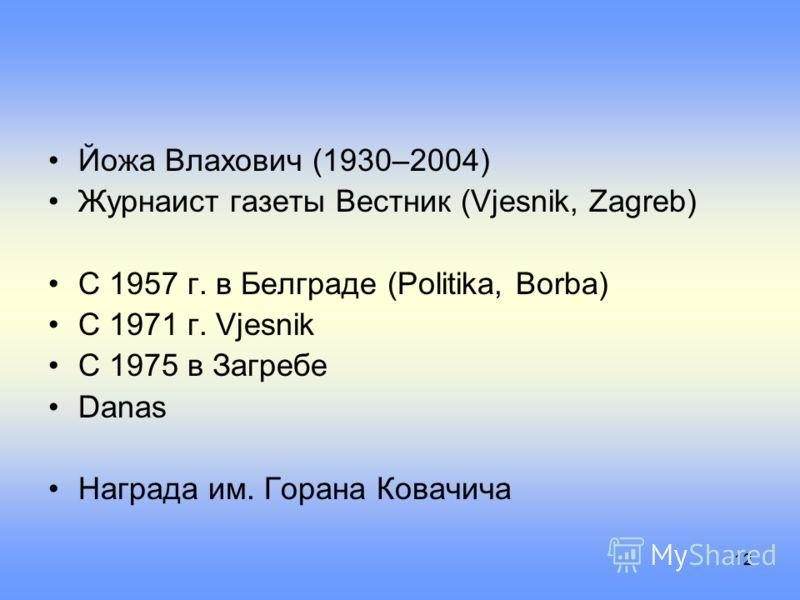12 Йожа Влахович (1930–2004) Журнаист газеты Вестник (Vjesnik, Zagreb) С 1957 г. в Белграде (Politika, Borba) С 1971 г. Vjesnik С 1975 в Загребе Danas Награда им. Горана Ковачича