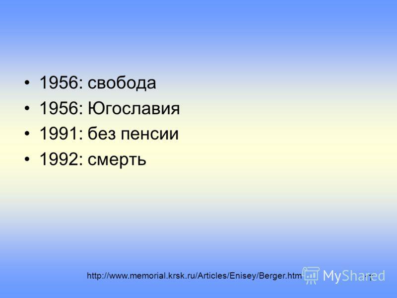 17 1956: свобода 1956: Югославия 1991: без пенсии 1992: смерть http://www.memorial.krsk.ru/Articles/Enisey/Berger.htm