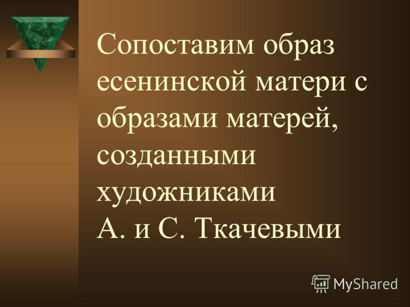 Сопоставим образ есенинской матери с образами матерей, созданными художниками А. и С. Ткачевыми