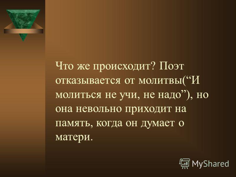 Что же происходит? Поэт отказывается от молитвы(И молиться не учи, не надо), но она невольно приходит на память, когда он думает о матери.