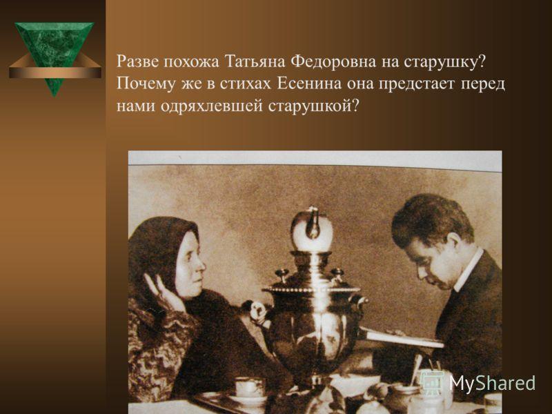 Разве похожа Татьяна Федоровна на старушку? Почему же в стихах Есенина она предстает перед нами одряхлевшей старушкой?