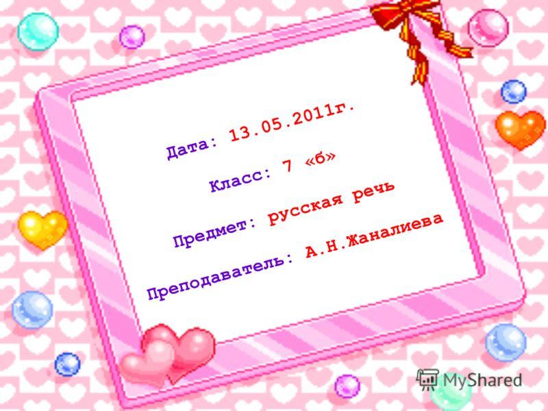 Дата: 13.05.2011г. Класс: 7 «б» Предмет: русская речь Преподаватель: А.Н.Жаналиева